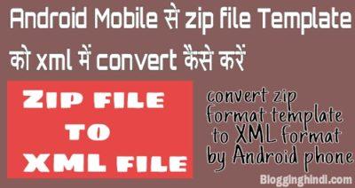 Blogger Template ko Zip File Se xml File me Convert kaise Kare – Mobile ya Computer se